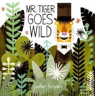 Mr. Tiger Goes Wild (written and illustrated by Peter Brown)